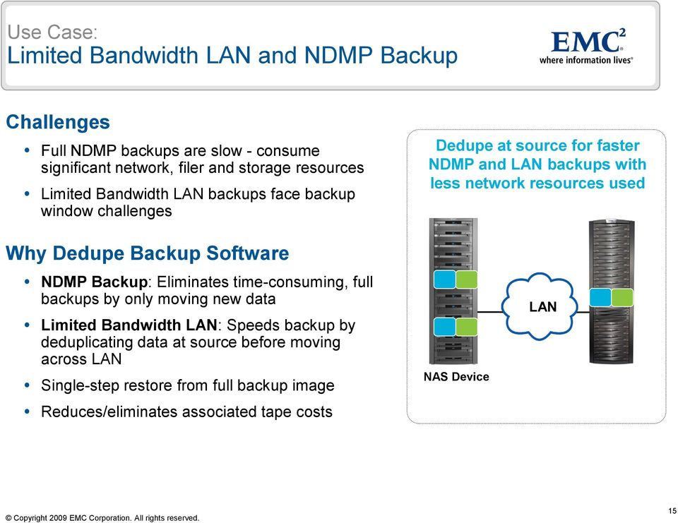 Dedupe Backup Software NDMP Backup: Eliminates time-consuming, full backups by only moving new data Limited Bandwidth LAN: Speeds backup by
