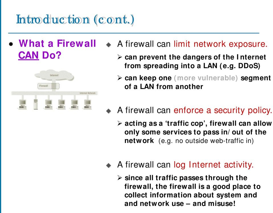 acting as a traffic cop, firewall can allow only some services to pass in/out of the network (e.g. no outside web-traffic in) A firewall can log Internet activity.