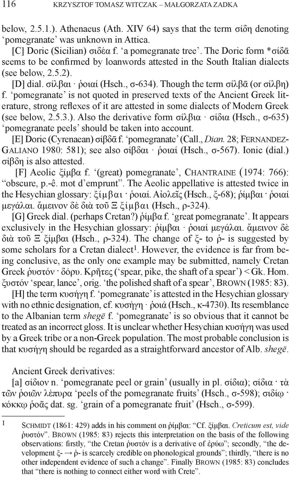 Though the term σίλβᾱ (or σίλβη) f. pomegranate is not quoted in preserved texts of the Ancient Greek literature, strong reflexes of it are attested in some dialects of Modern Greek (see below, 2.5.3.