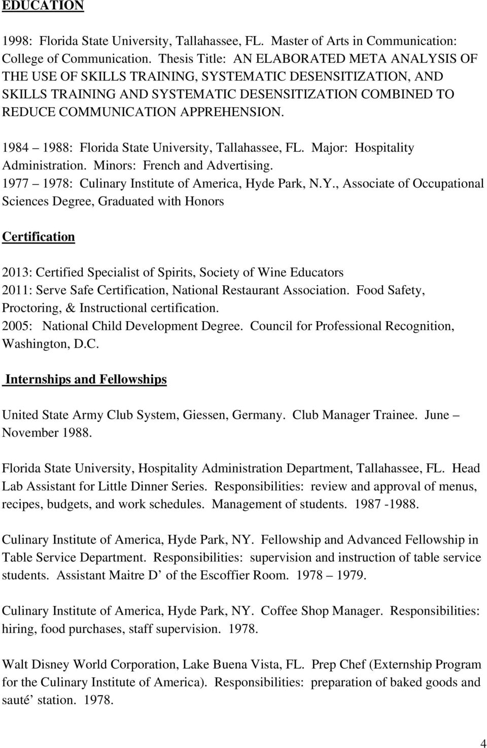 1984 1988: Florida State University, Tallahassee, FL. Major: Hospitality Administration. Minors: French and Advertising. 1977 1978: Culinary Institute of America, Hyde Park, N.Y.