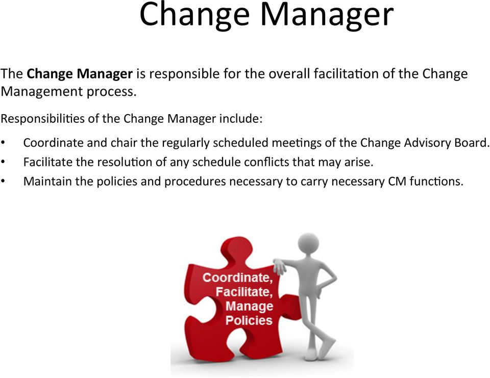 Responsibili9es of the Change Manager include: Coordinate and chair the regularly scheduled