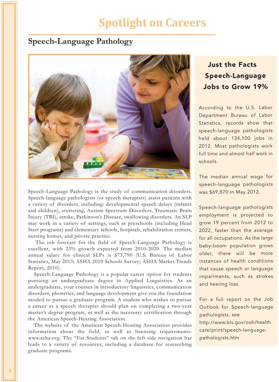 Speech-language pathologists (or speech therapists) assist patients with a variety of disorders, including: developmental speech delays (infants and children), stuttering, Autism Spectrum Disorders,