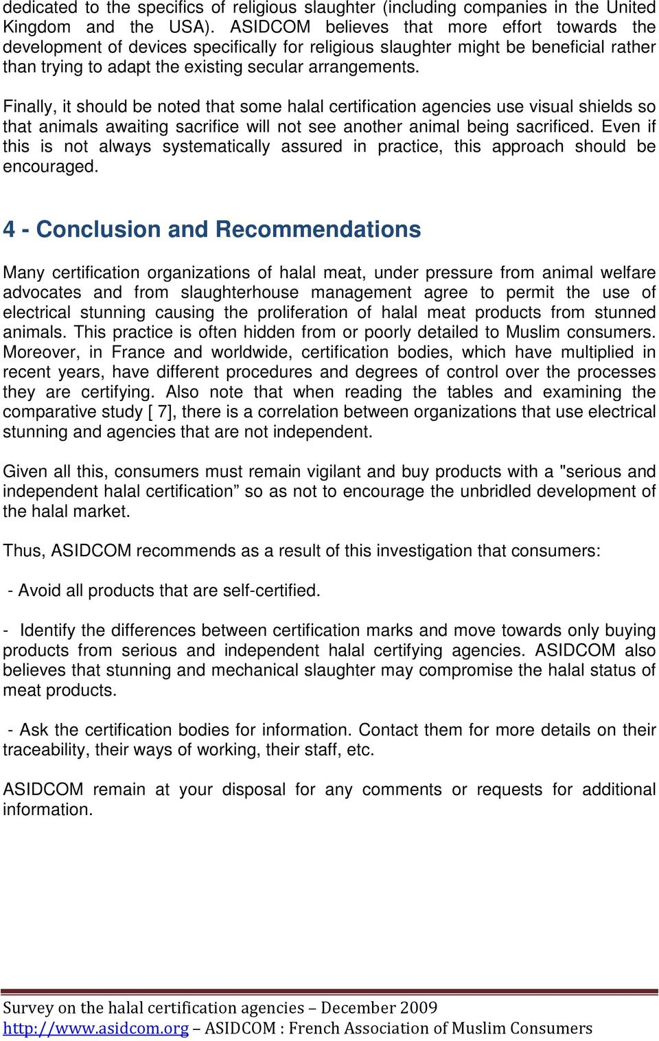 Finally, it should be noted that some halal certification agencies use visual shields so that animals awaiting sacrifice will not see another animal being sacrificed.