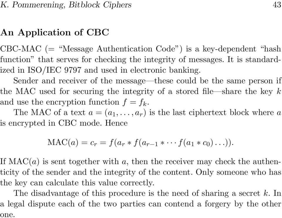 k and use the encryption function f = f k The MAC of a text a =(a 1,,a r ) is the last ciphertext block where a is encrypted in CBC mode Hence MAC(a) =c r = f(a r f(a r 1 f(a 1 c 0 ) )) If MAC(a) is