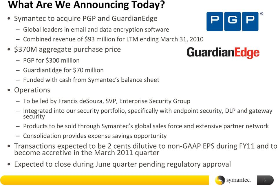 million GuardianEdge for $70 million Funded with cash from Symantec s balance sheet Operations To be led by Francis desouza, SVP, Enterprise Security Group Integrated into our security portfolio,