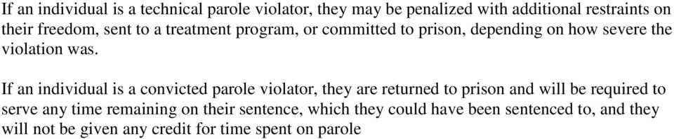 If an individual is a convicted parole violator, they are returned to prison and will be required to serve any