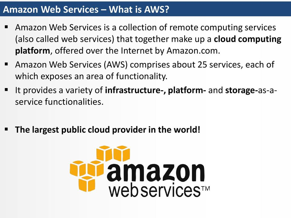 a cloud computing platform, offered over the Internet by Amazon.com. Amazon Web Services (AWS) comprises about 25 services, each of which exposes an area of functionality.