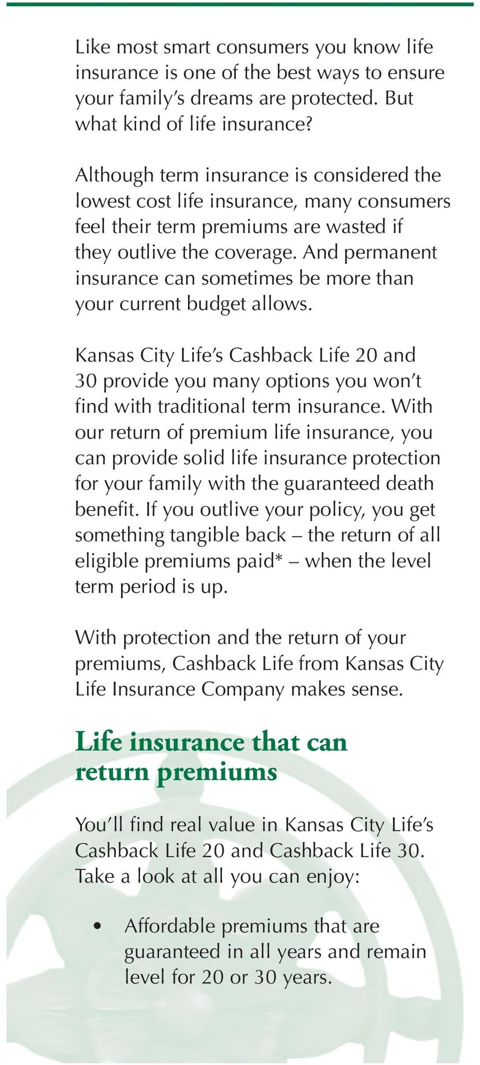 And permanent insurance can sometimes be more than your current budget allows. Kansas City Life s Cashback Life 20 and 30 provide you many options you won t find with traditional term insurance.