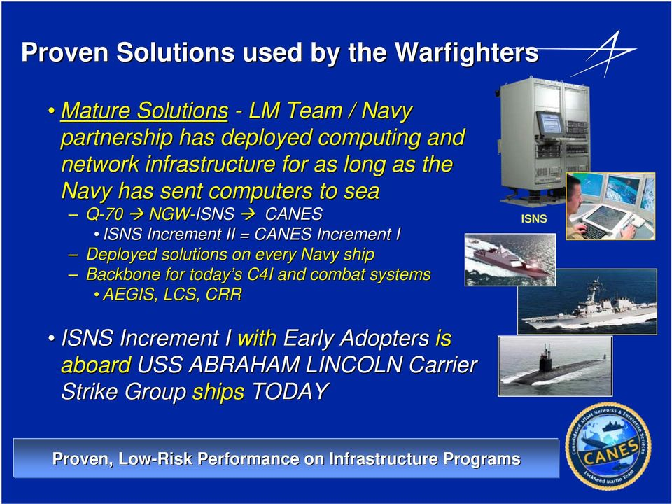 Deployed solutions on every Navy ship Backbone for today s s C4I and combat systems AEGIS, LCS, CRR ISNS ISNS Increment I with