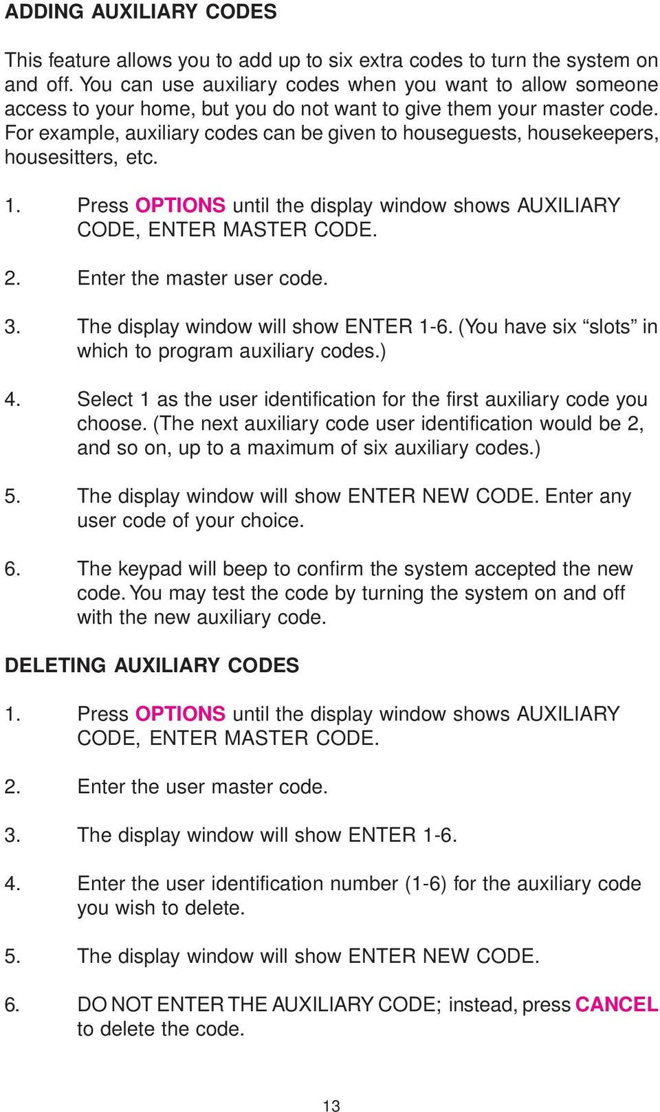 For example, auxiliary codes can be given to houseguests, housekeepers, housesitters, etc. 1. Press OPTIONS until the display window shows AUXILIARY CODE, ENTER MASTER CODE. 2.
