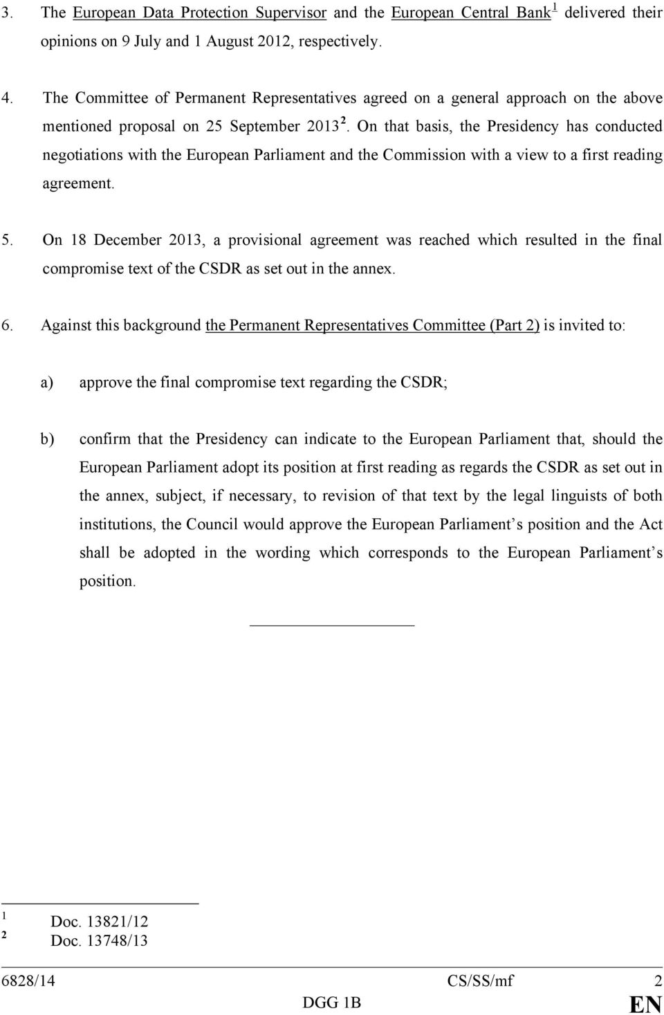 On that basis, the Presidency has conducted negotiations with the European Parliament and the Commission with a view to a first reading agreement. 5.