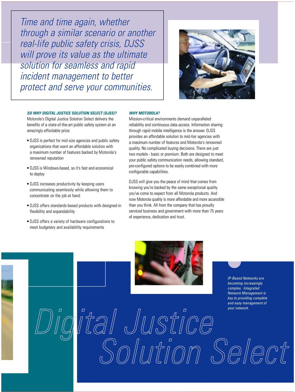 Motorola's Digital Justice Solution Select delivers the benefits of a state-of-the-art public safety system at an amazingly affordable price: DJSS is perfect for mid-size agencies and public safety