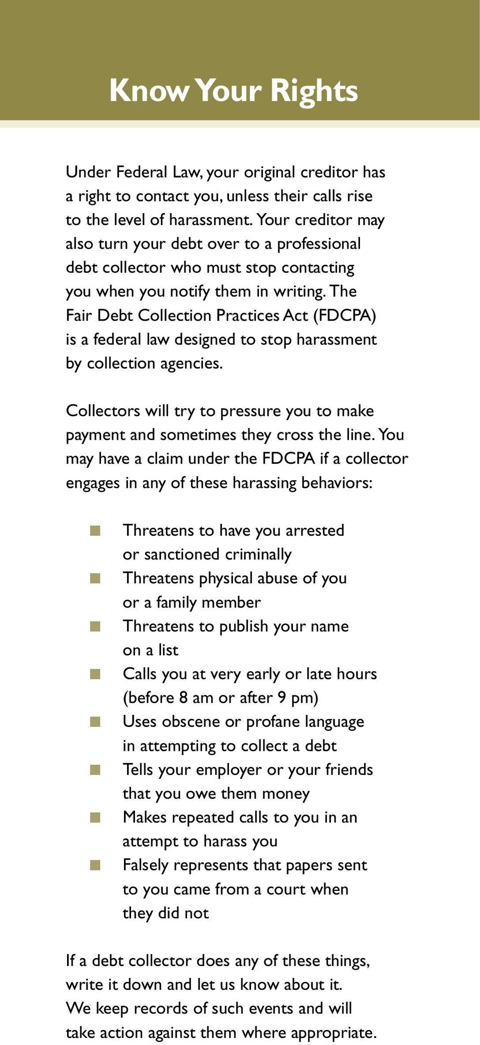 The Fair Debt Collectio Practices Act (FDCPA) is a federal law desiged to stop harassmet by collectio agecies. Collectors will try to pressure you to make paymet ad sometimes they cross the lie.