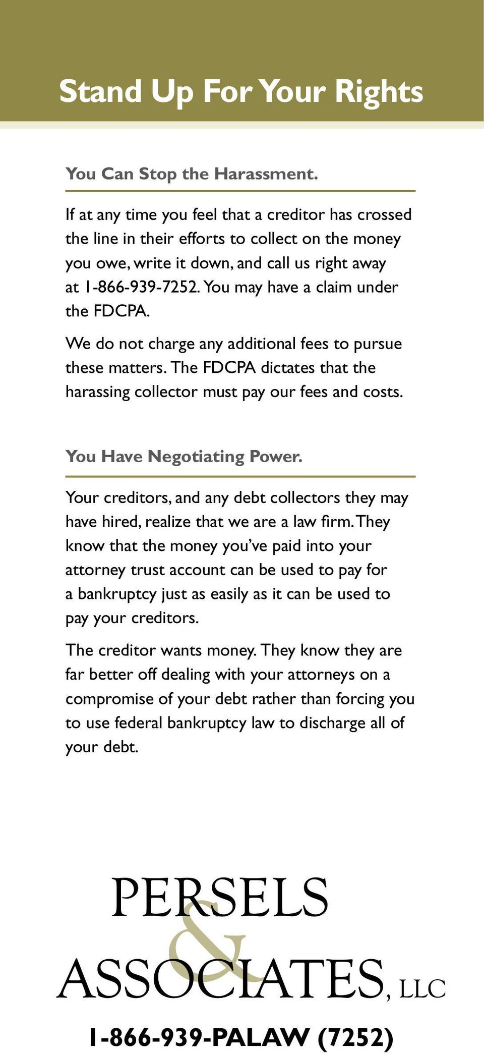 We do ot charge ay additioal fees to pursue these matters. The FDCPA dictates that the harassig collector must pay our fees ad costs. You Have Negotiatig Power.