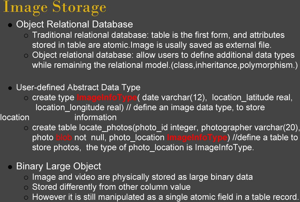 ) User-defined Abstract Data Type create type ImageInfoType( date varchar(12), location_latitude real, location_longitude real) // define an image data type, to store location information create