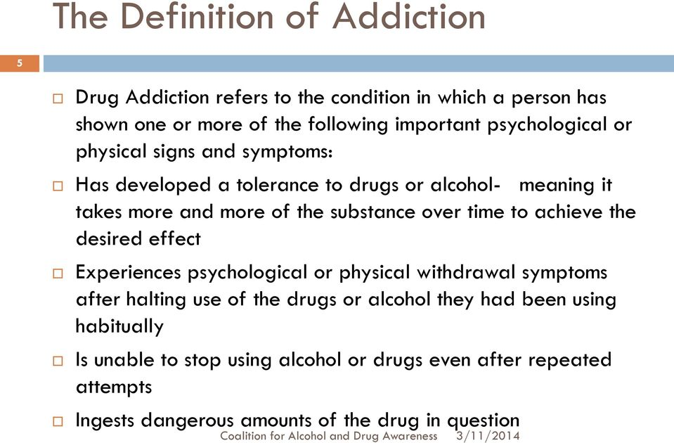over time to achieve the desired effect Experiences psychological or physical withdrawal symptoms after halting use of the drugs or alcohol