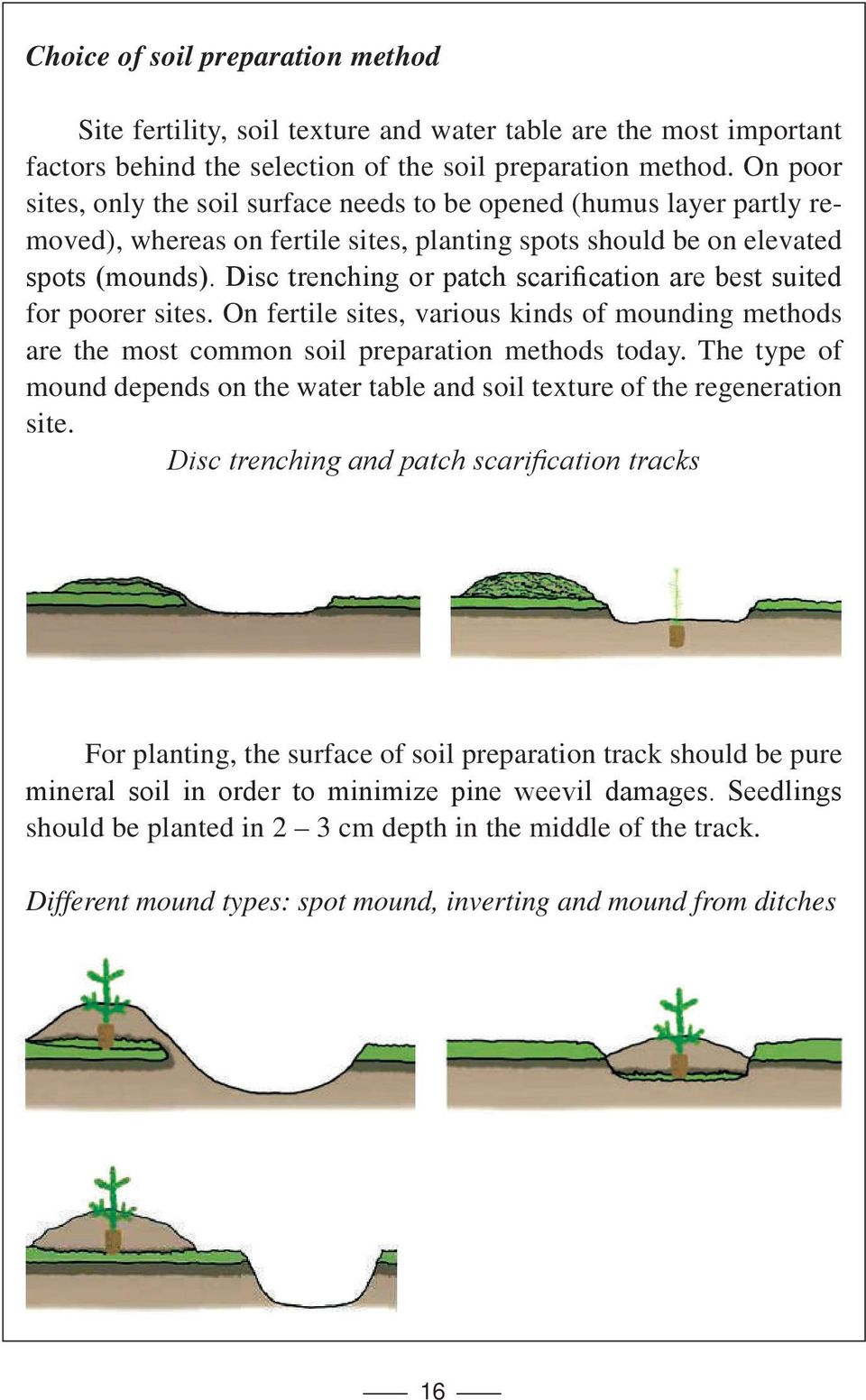 Disc trenching or patch scarification are best suited for poorer sites. On fertile sites, various kinds of mounding methods are the most common soil preparation methods today.