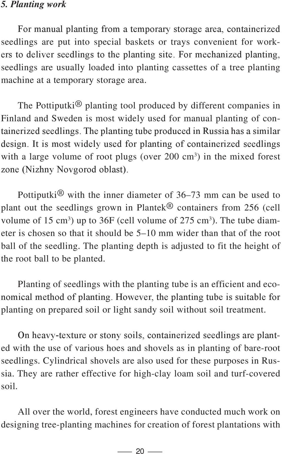 The Pottiputki planting tool produced by different companies in Finland and Sweden is most widely used for manual planting of containerized seedlings.