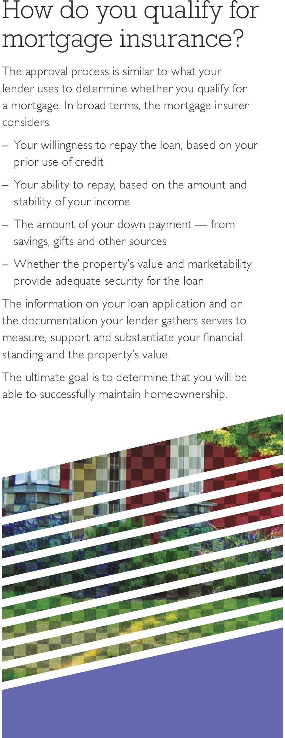 The amount of your down payment from savings, gifts and other sources Whether the property s value and marketability provide adequate security for the loan The information on your loan