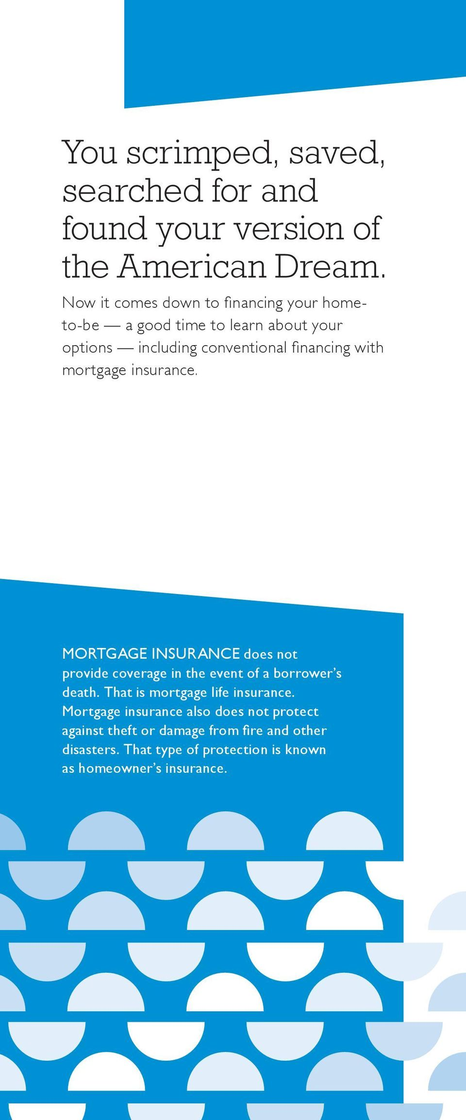 with mortgage insurance. MORTGAGE INSURANCE does not provide coverage in the event of a borrower s death.
