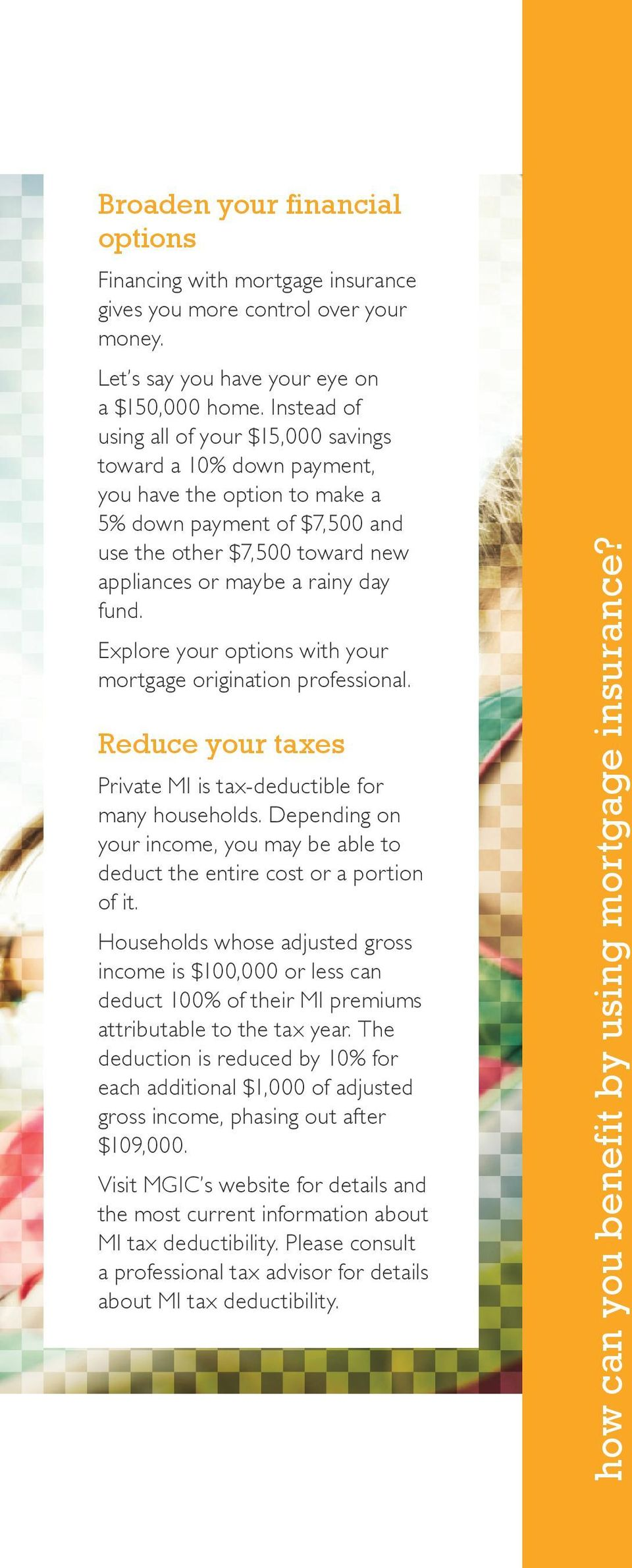 fund. Explore your options with your mortgage origination professional. Reduce your taxes Private MI is tax-deductible for many households.