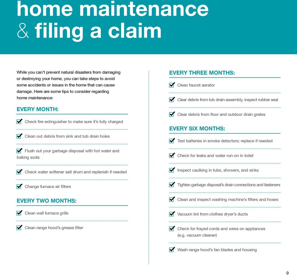 Here are some tips to consider regarding home maintenance: EVERY MONTH: Check fire extinguisher to make sure it s fully charged Clean out debris from sink and tub drain holes Flush out your garbage