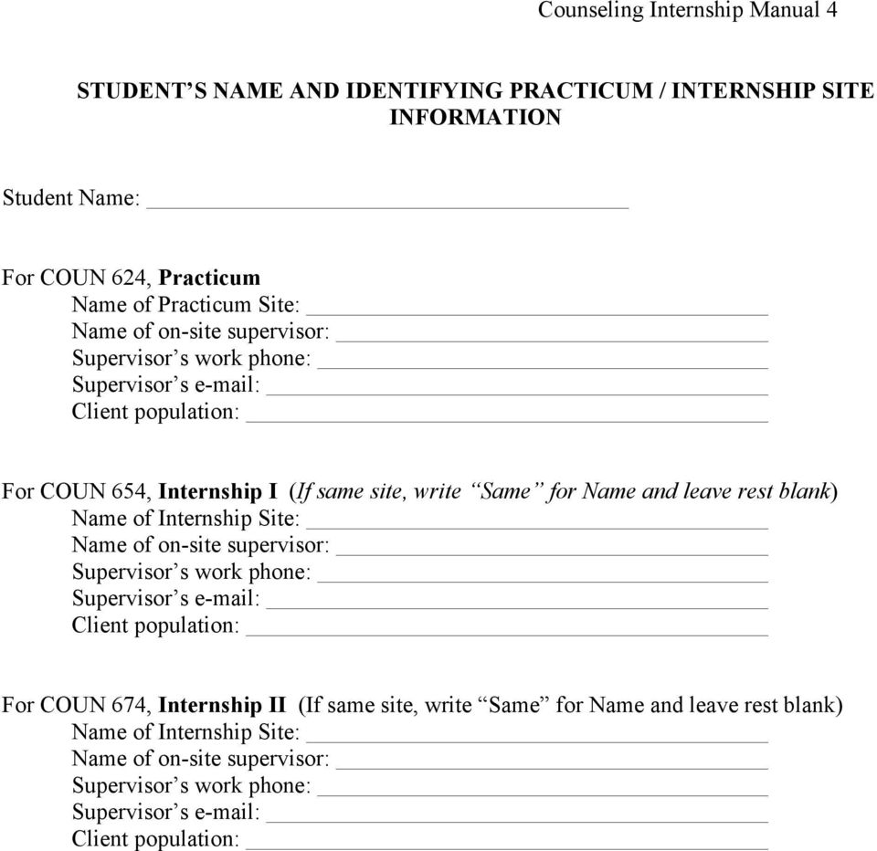 rest blank) Name of Internship Site: Name of on-site supervisor: Supervisor s work phone: Supervisor s e-mail: Client population: For COUN 674, Internship II (If