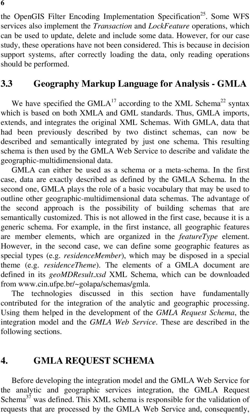 3 Geography Markup Language for Analysis - GMLA We have specified the GMLA 17 according to the XML Schema 22 syntax which is based on both XMLA and GML standards.