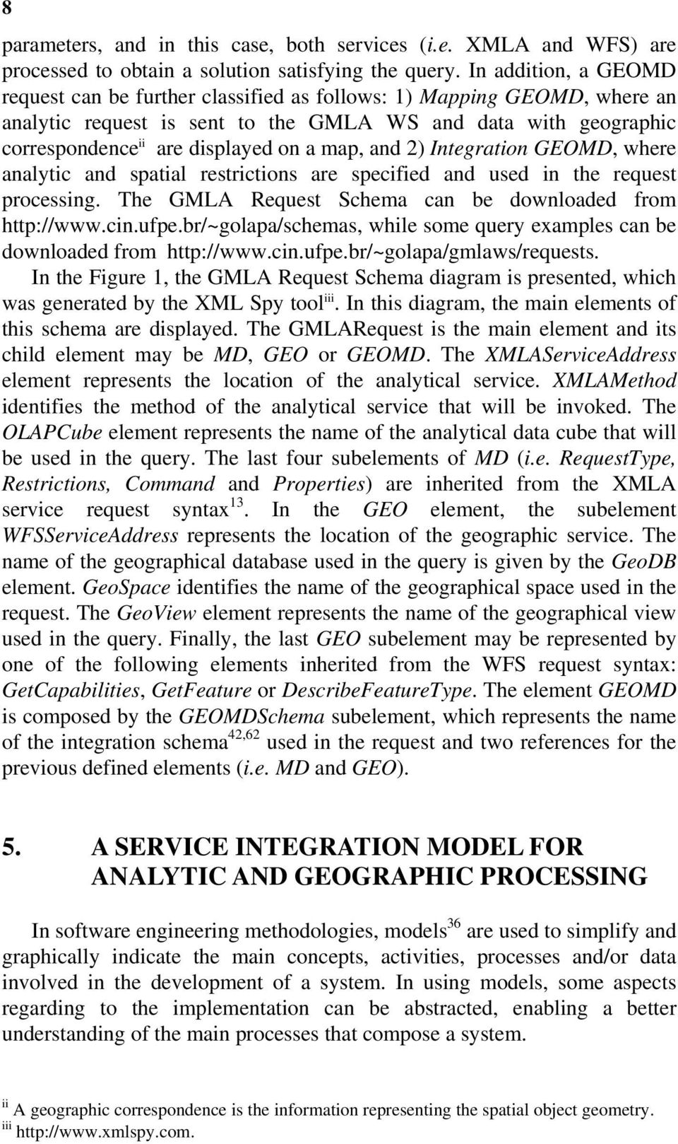 map, and 2) Integration GEOMD, where analytic and spatial restrictions are specified and used in the request processing. The GMLA Request Schema can be downloaded from http://www.cin.ufpe.