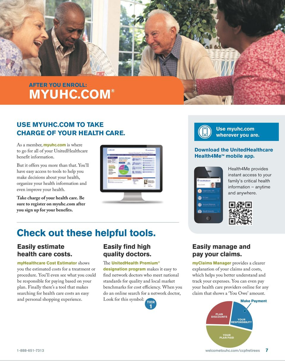 Take charge of your health care. Be sure to register on myuhc.com after you sign up for your benefits. Use myuhc.com wherever you are. Download the UnitedHealthcare Health4Me TM mobile app.