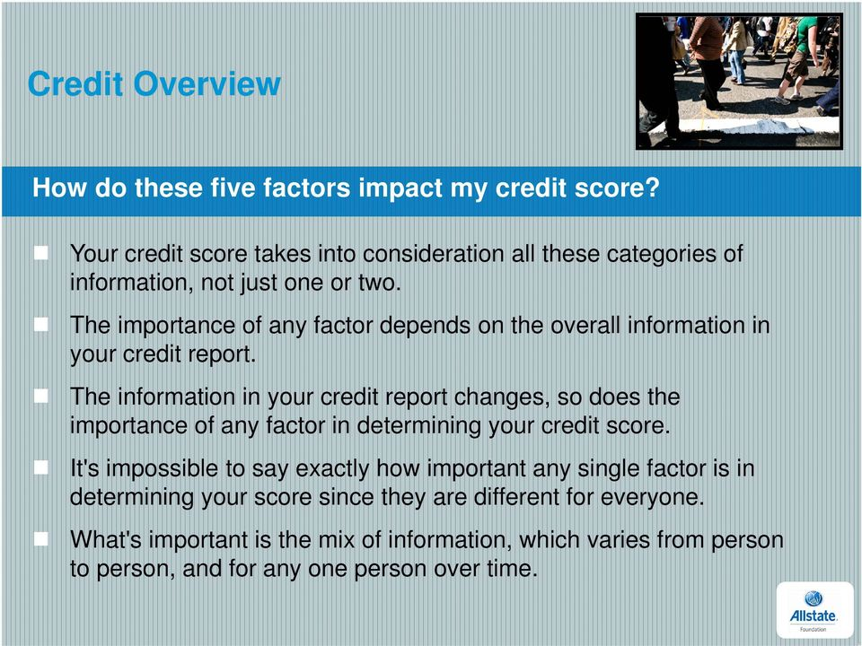 The information in your credit report changes, so does the importance of any factor in determining your credit score.