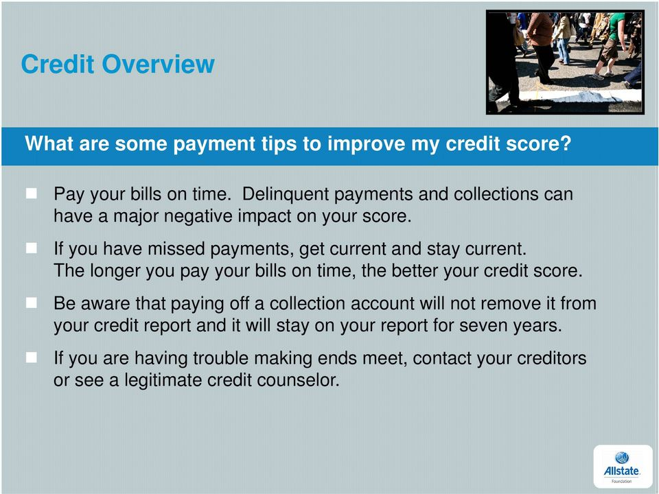 If you have missed payments, get current and stay current. The longer you pay your bills on time, the better your credit score.