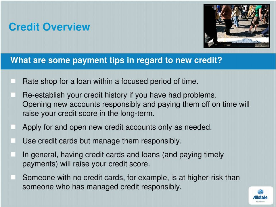 Opening new accounts responsibly and paying them off on time will raise your credit score in the long-term.