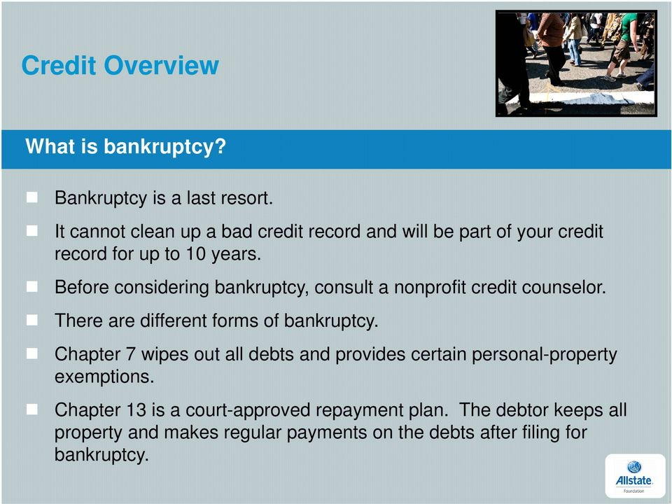 Before considering bankruptcy, consult a nonprofit credit counselor. There are different forms of bankruptcy.