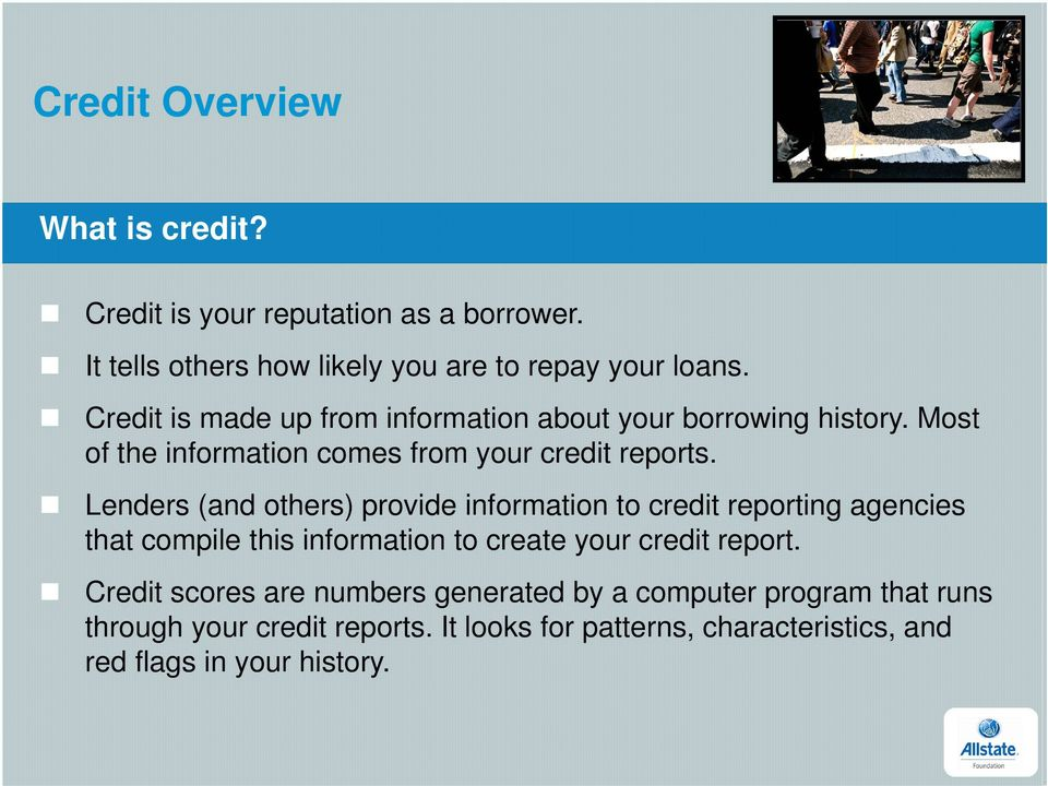 Lenders (and others) provide information to credit reporting agencies that compile this information to create your credit report.
