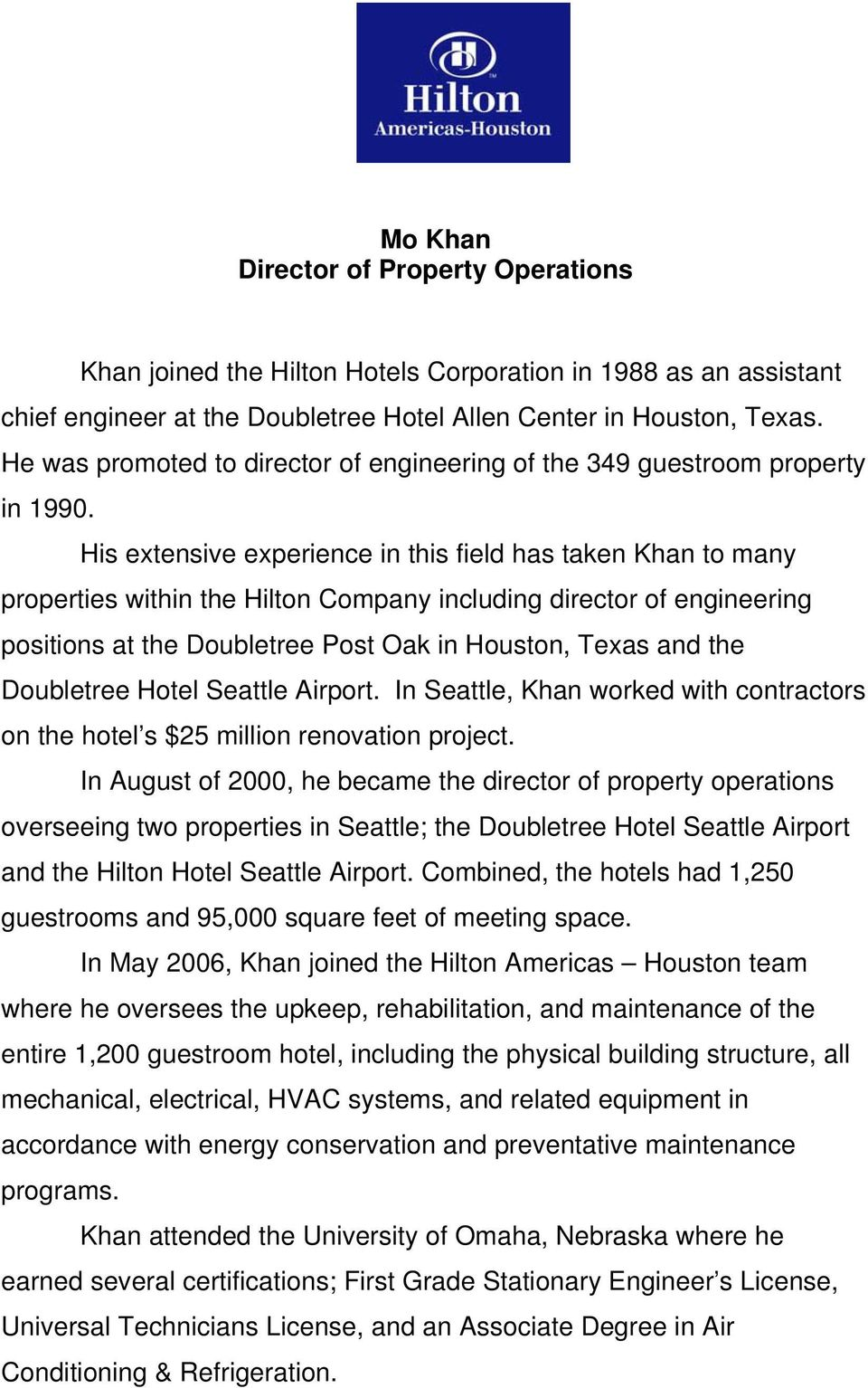 His extensive experience in this field has taken Khan to many properties within the Hilton Company including director of engineering positions at the Doubletree Post Oak in Houston, Texas and the