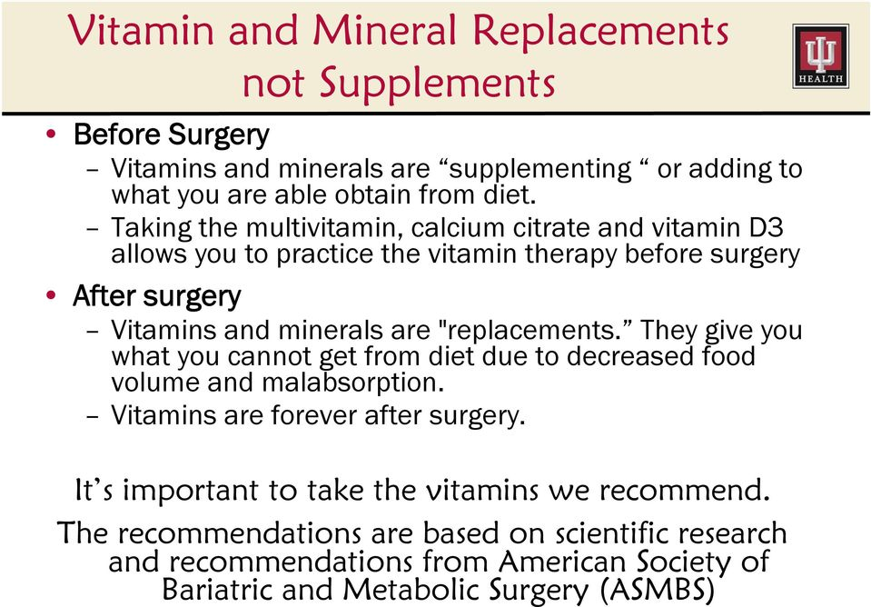 """replacements. They give you what you cannot get from diet due to decreased food volume and malabsorption. Vitamins are forever after surgery."