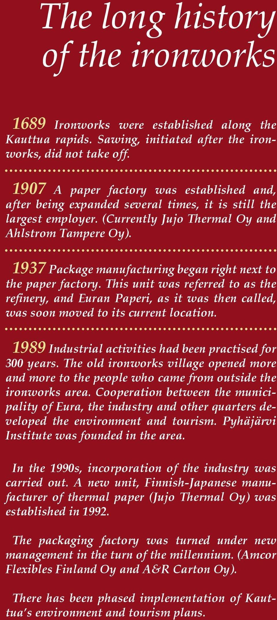 1937 Package manufacturing began right next to the paper factory. This unit was referred to as the refinery, and Euran Paperi, as it was then called, was soon moved to its current location.