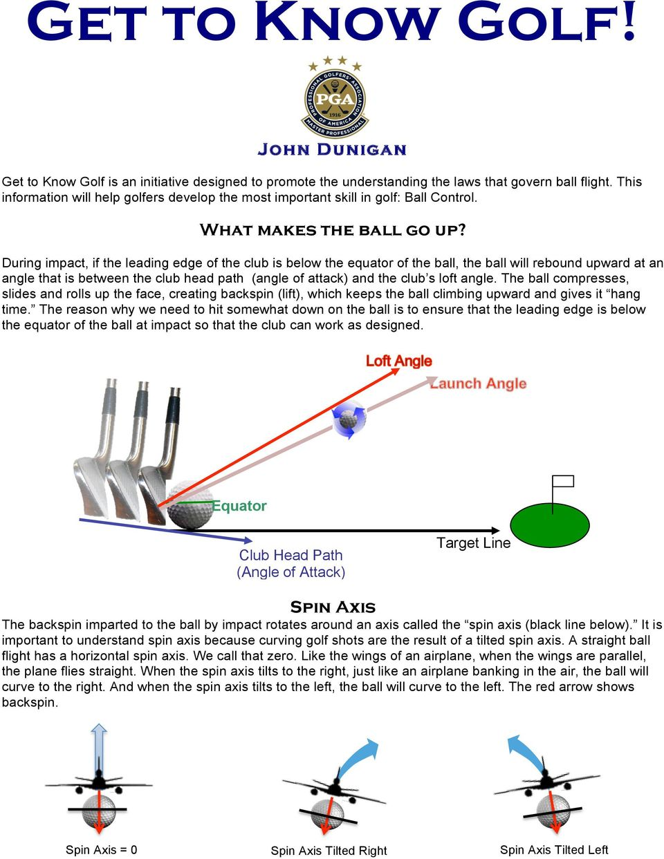 During impact, if the leading edge of the club is below the equator of the ball, the ball will rebound upward at an angle that is between the club head path (angle of attack) and the club s loft