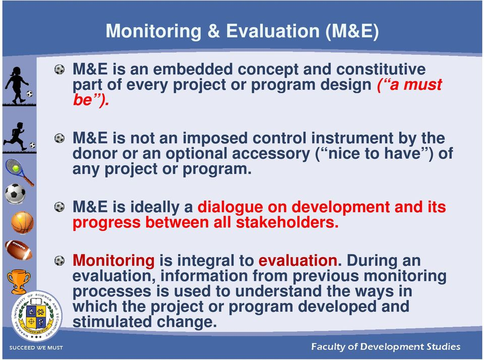 M&E is ideally a dialogue on development and its progress between all stakeholders. Monitoring is integral to evaluation.