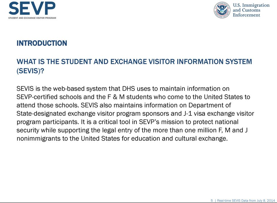 schools. SEVIS also maintains information on Department of State-designated exchange visitor program sponsors and J-1 visa exchange visitor program participants.