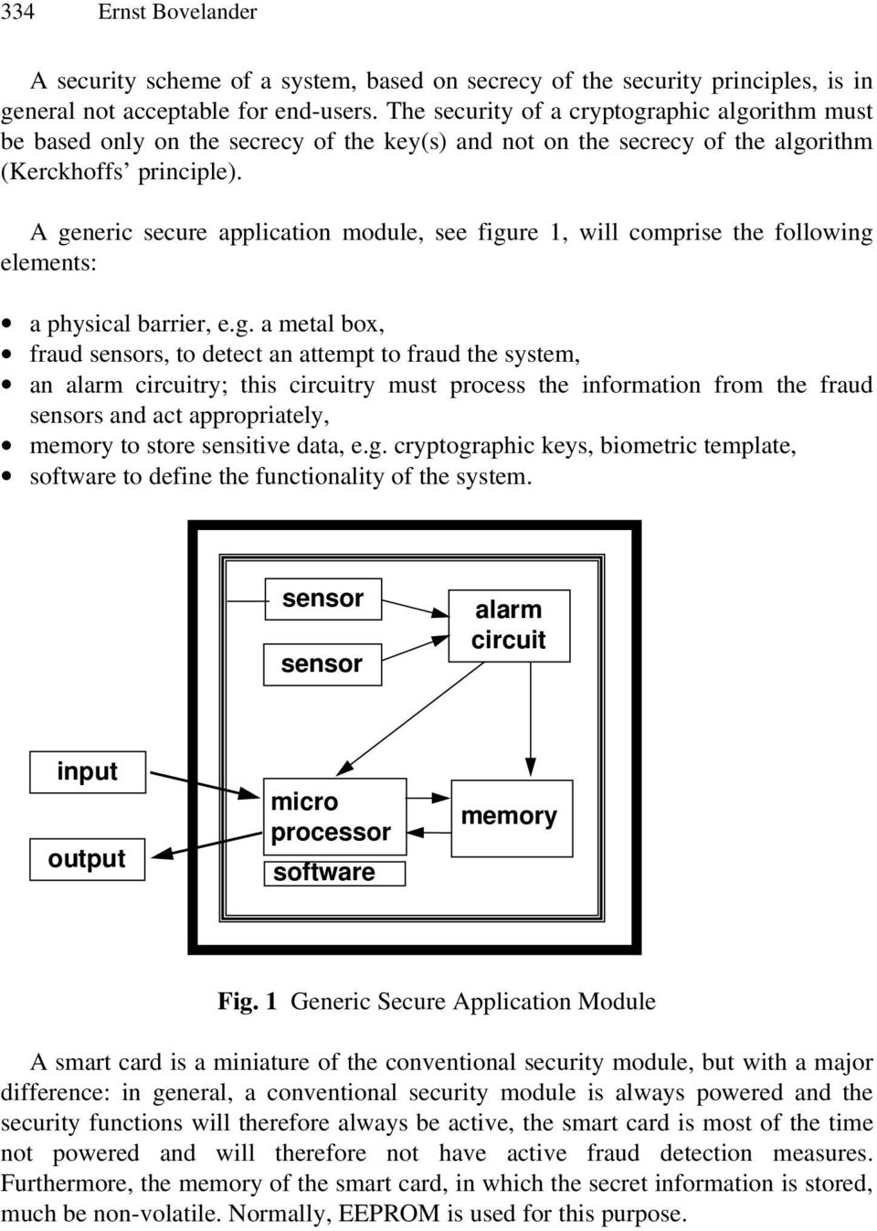 A generic secure application module, see figure 1, will comprise the following elements: a physical barrier, e.g. a metal box, fraud sensors, to detect an attempt to fraud the system, an alarm