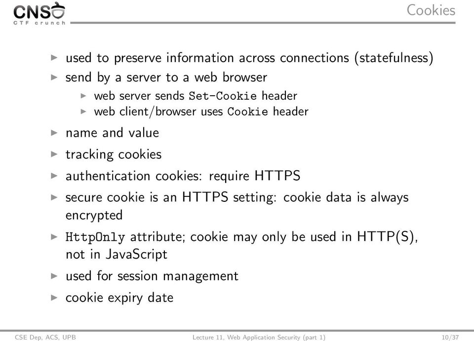 secure cookie is an HTTPS setting: cookie data is always encrypted HttpOnly attribute; cookie may only be used in HTTP(S), not