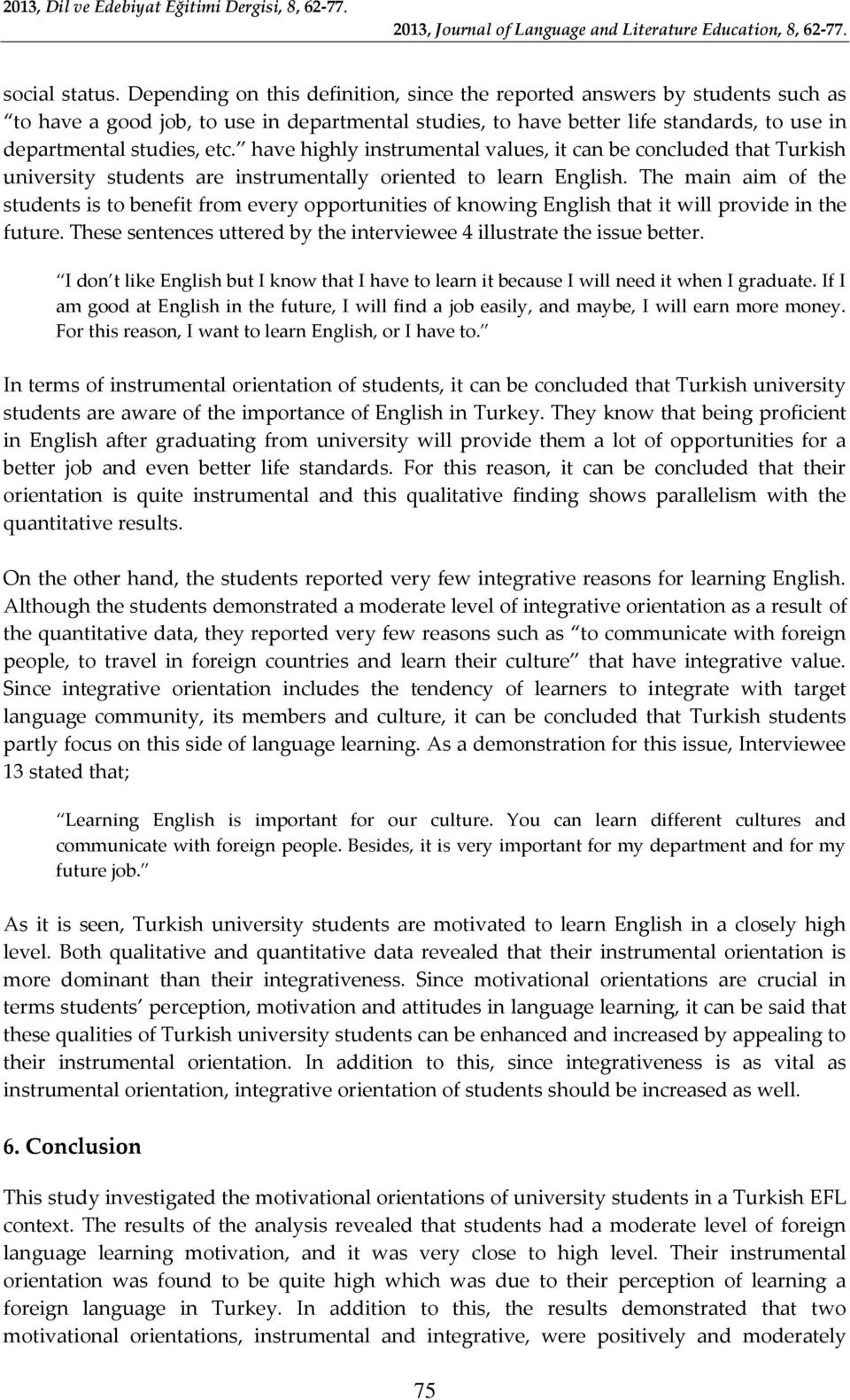 have highly instrumental values, it can be concluded that Turkish university students are instrumentally oriented to learn English.