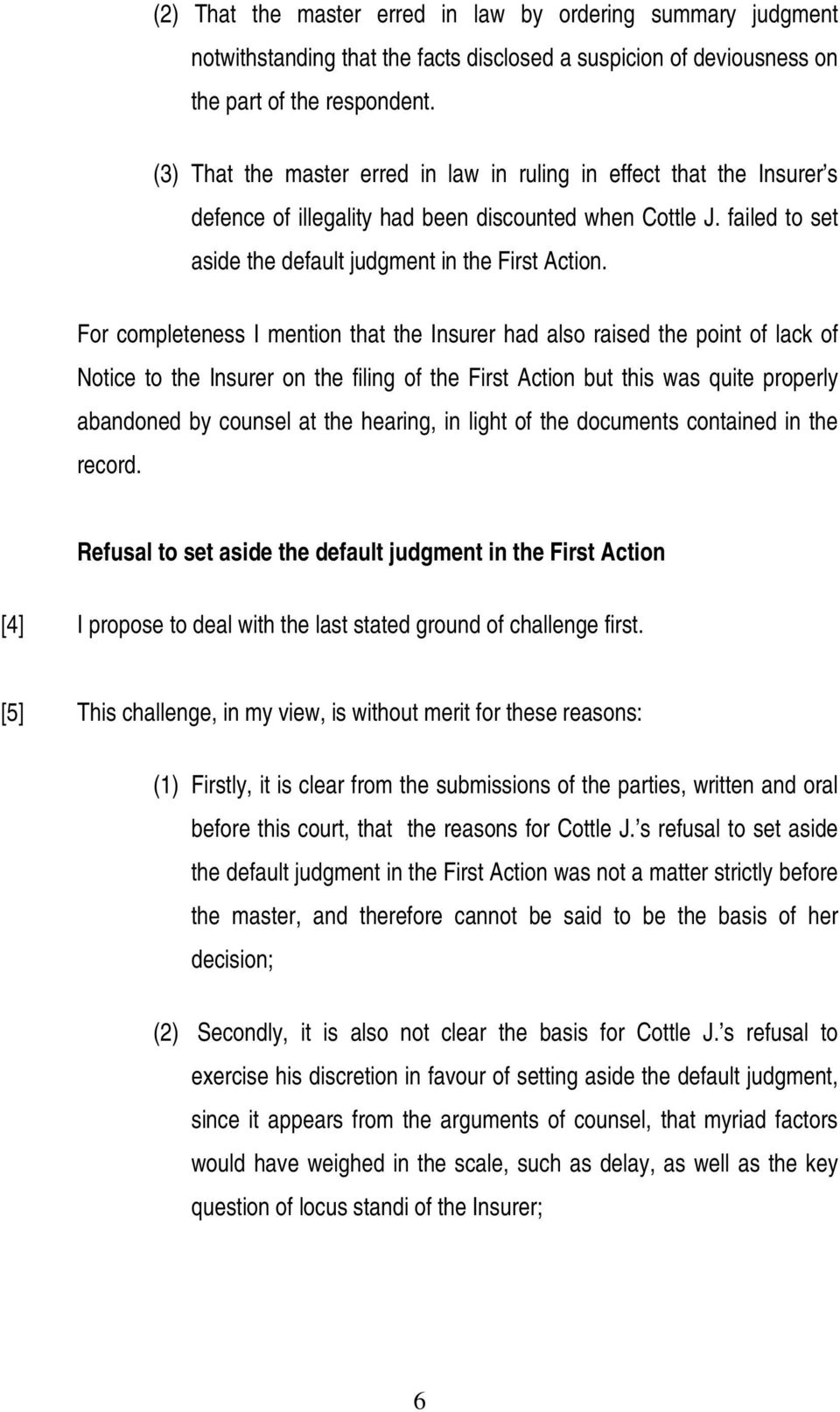 For completeness I mention that the Insurer had also raised the point of lack of Notice to the Insurer on the filing of the First Action but this was quite properly abandoned by counsel at the