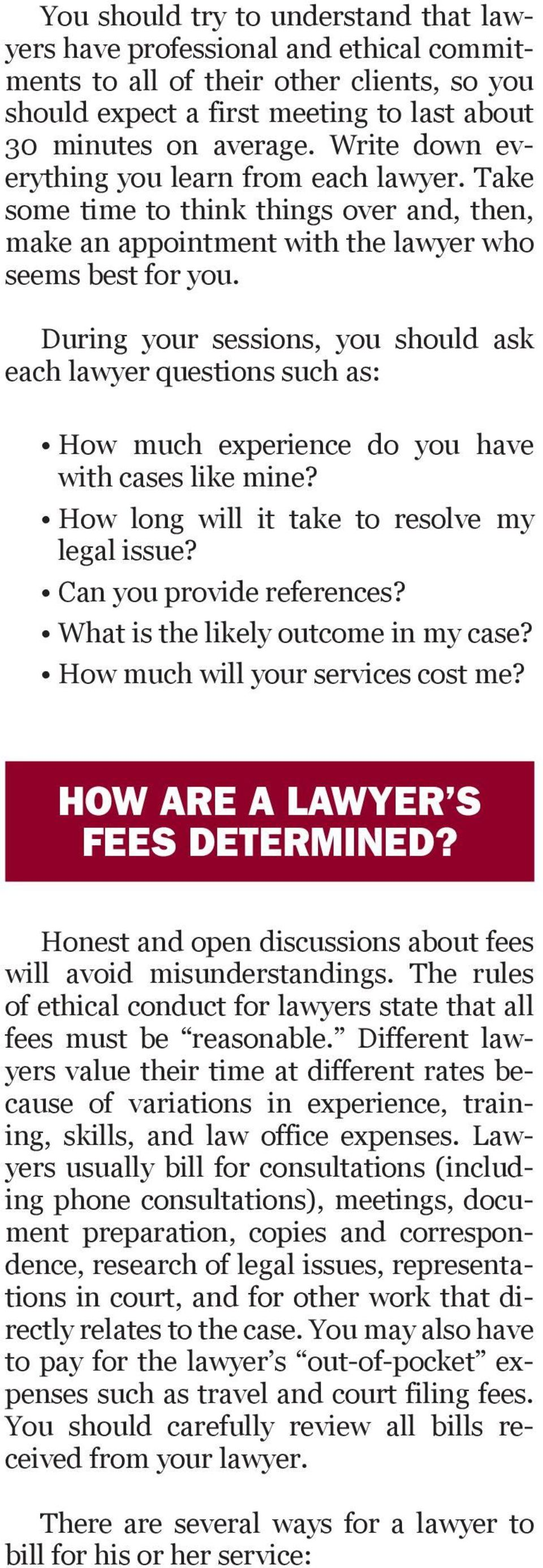During your sessions, you should ask each lawyer questions such as: How much experience do you have with cases like mine? How long will it take to resolve my legal issue? Can you provide references?