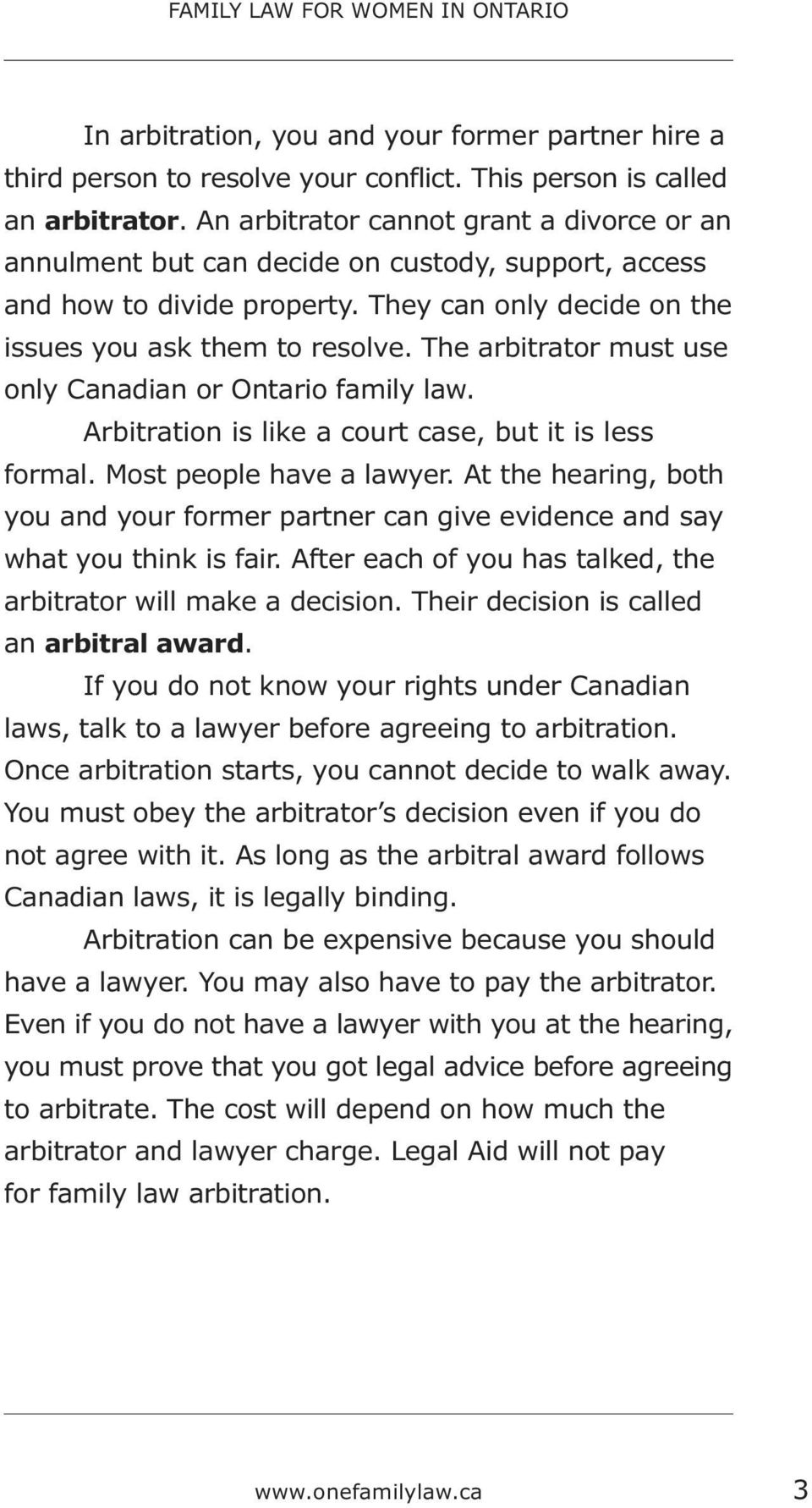 The arbitrator must use only Canadian or Ontario family law. Arbitration is like a court case, but it is less formal. Most people have a lawyer.
