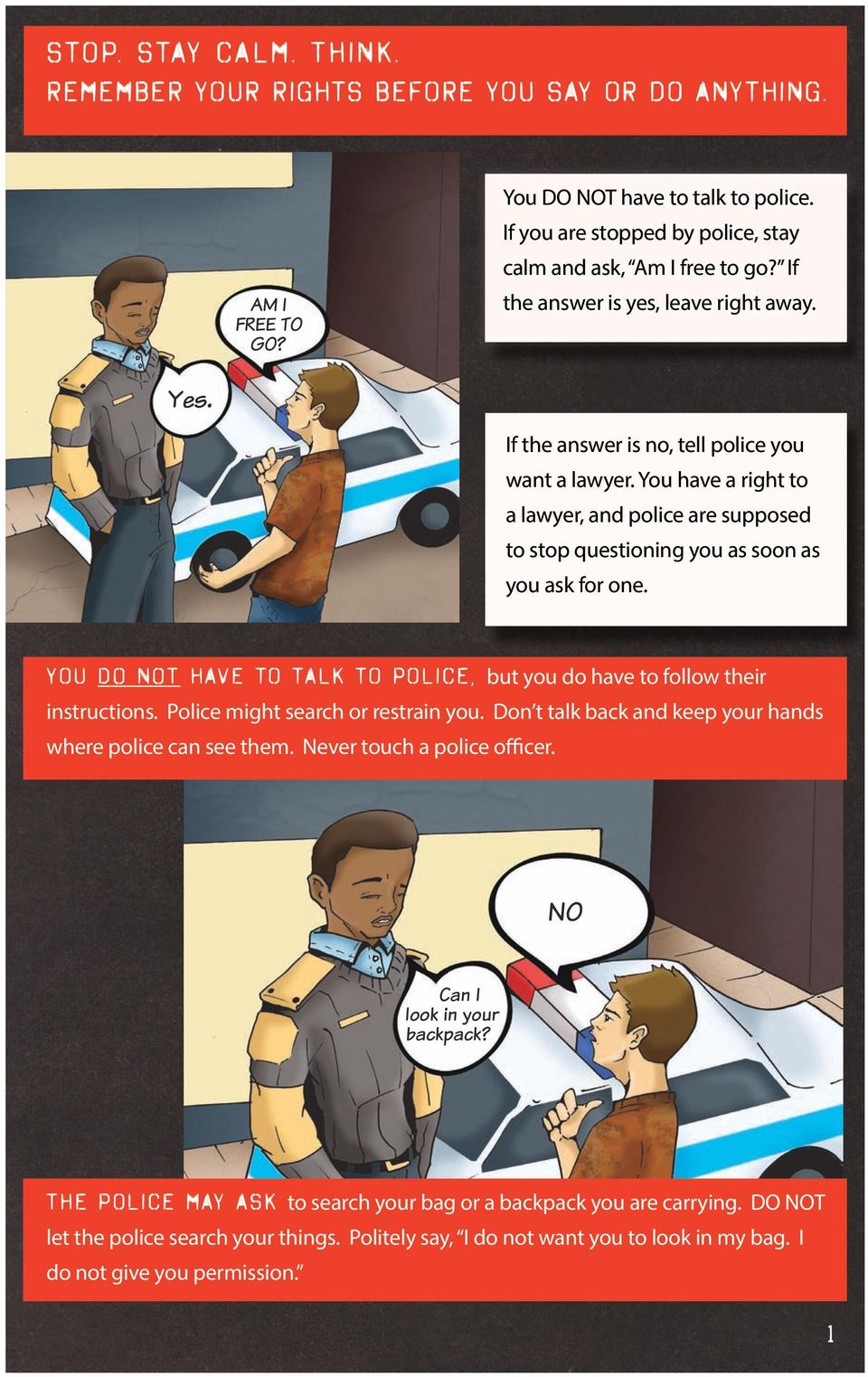 You have a right to a lawyer, and police are supposed to stop questioning you as soon as you ask for one. You DO NOT have to talk to police, but you do have to follow their instructions.