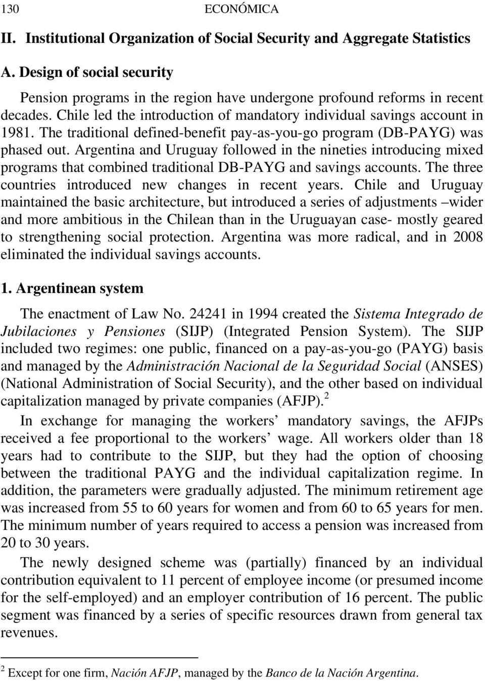 Argentina and Uruguay followed in the nineties introducing mixed programs that combined traditional DB-PAYG and savings accounts. The three countries introduced new changes in recent years.