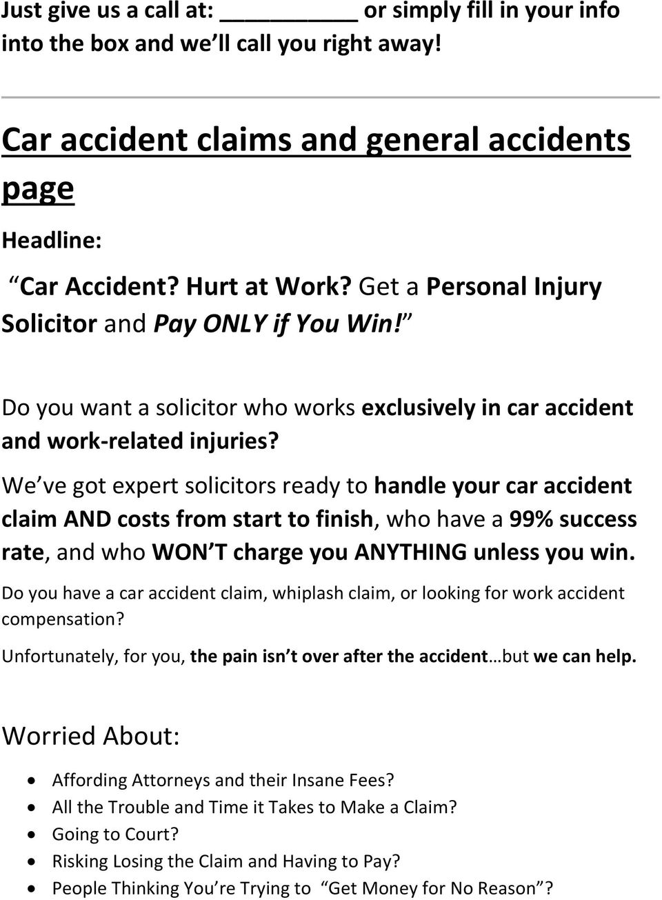 We ve got expert solicitors ready to handle your car accident claim AND costs from start to finish, who have a 99% success rate, and who WON T charge you ANYTHING unless you win.